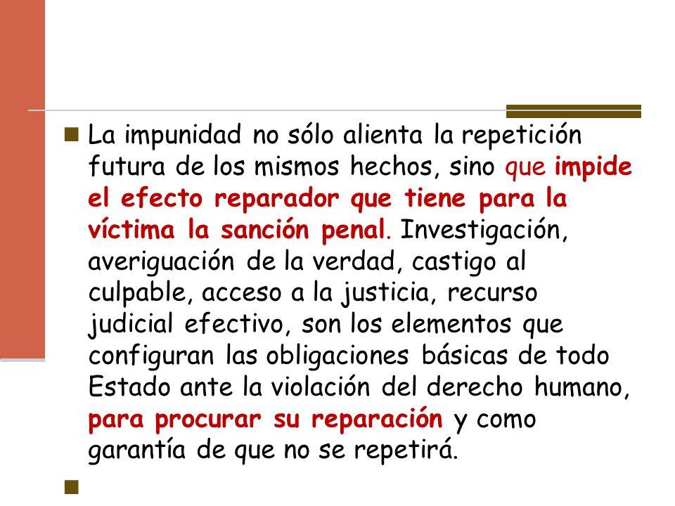 La impunidad no sólo alienta la repetición futura de los mismos hechos, sino que impide el efecto reparador que tiene para la víctima la sanción penal.