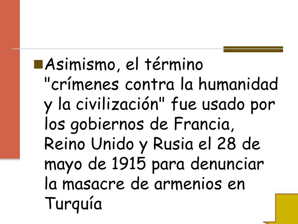 Asimismo, el término crímenes contra la humanidad y la civilización fue usado por los gobiernos de Francia, Reino Unido y Rusia el 28 de mayo de 1915 para denunciar la masacre de armenios en Turquía