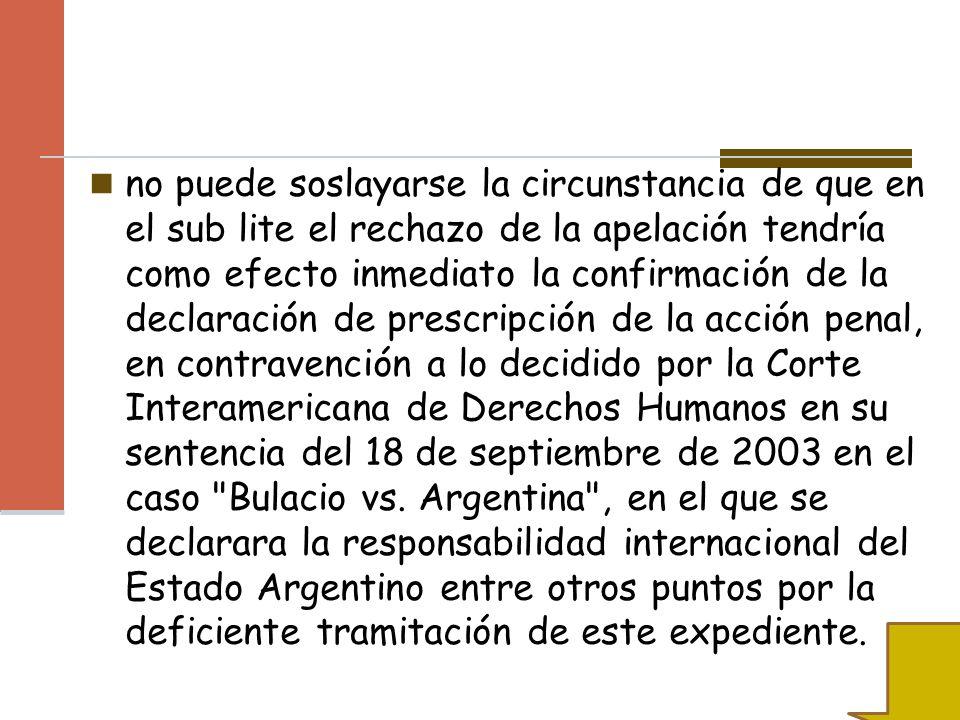 no puede soslayarse la circunstancia de que en el sub lite el rechazo de la apelación tendría como efecto inmediato la confirmación de la declaración de prescripción de la acción penal, en contravención a lo decidido por la Corte Interamericana de Derechos Humanos en su sentencia del 18 de septiembre de 2003 en el caso Bulacio vs.
