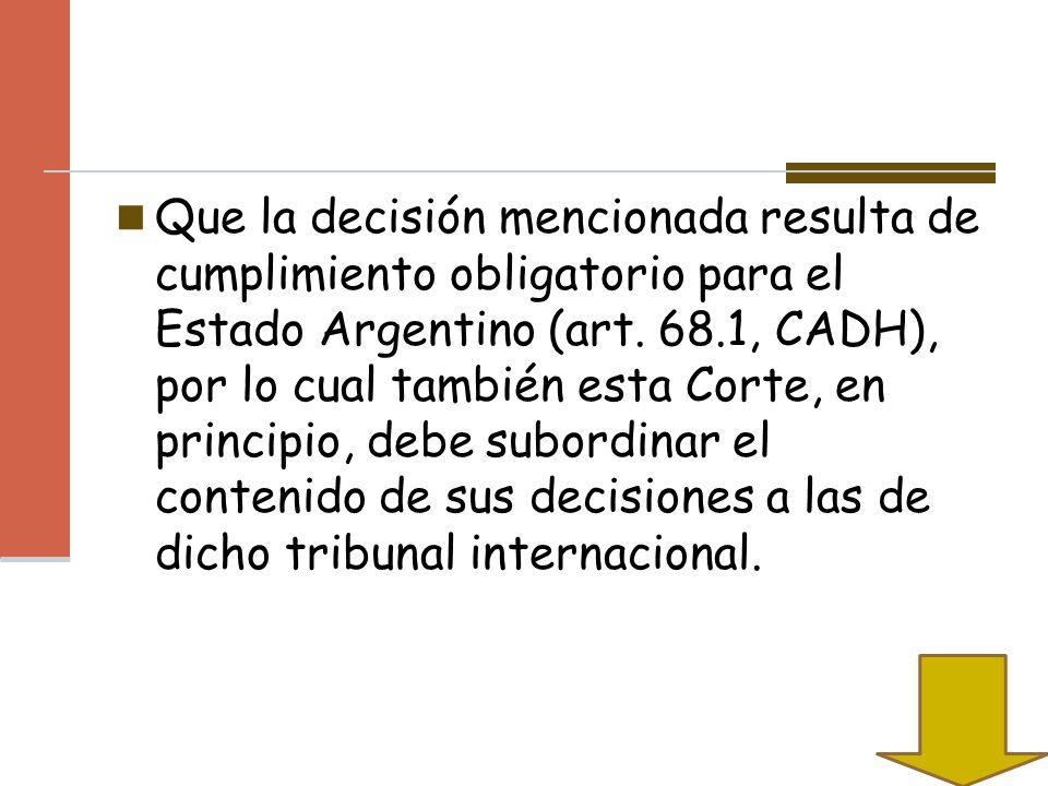 Que la decisión mencionada resulta de cumplimiento obligatorio para el Estado Argentino (art.