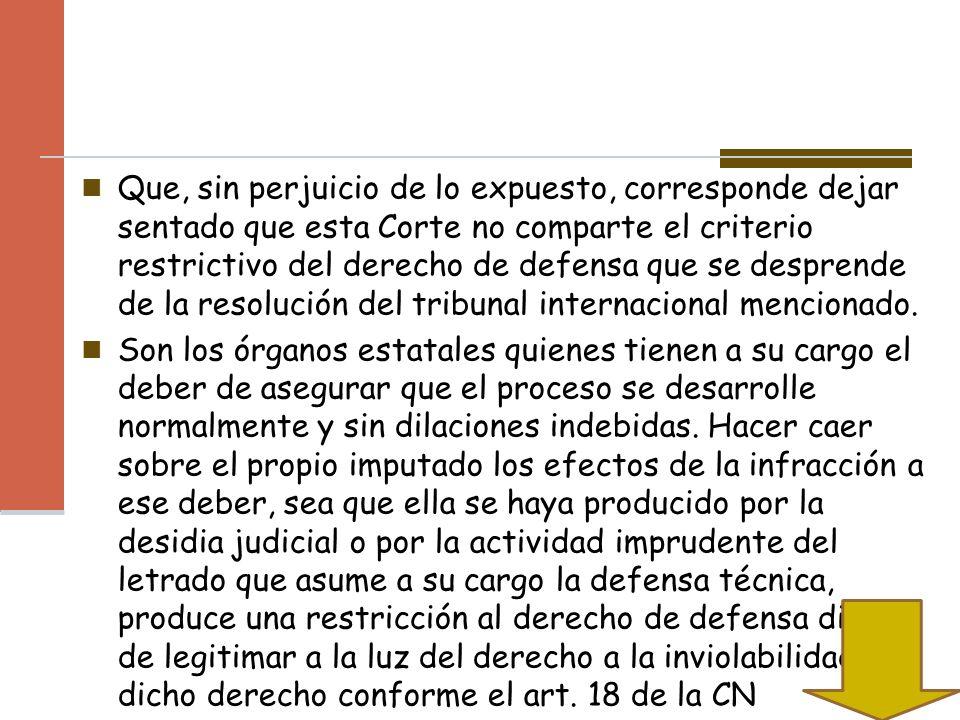 Que, sin perjuicio de lo expuesto, corresponde dejar sentado que esta Corte no comparte el criterio restrictivo del derecho de defensa que se desprende de la resolución del tribunal internacional mencionado.