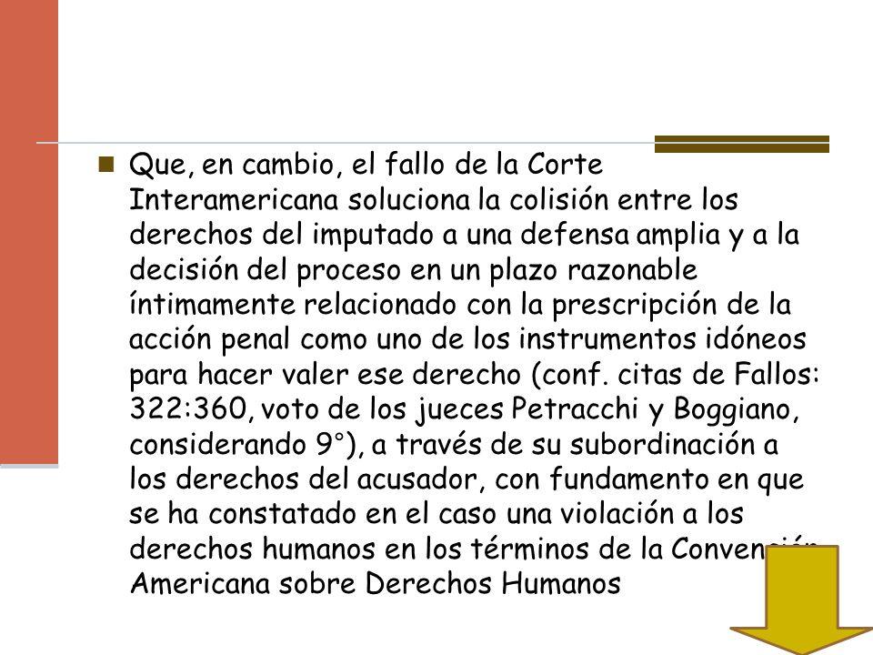 Que, en cambio, el fallo de la Corte Interamericana soluciona la colisión entre los derechos del imputado a una defensa amplia y a la decisión del proceso en un plazo razonable íntimamente relacionado con la prescripción de la acción penal como uno de los instrumentos idóneos para hacer valer ese derecho (conf.