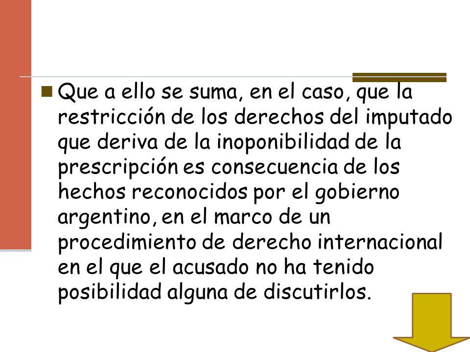 Que a ello se suma, en el caso, que la restricción de los derechos del imputado que deriva de la inoponibilidad de la prescripción es consecuencia de los hechos reconocidos por el gobierno argentino, en el marco de un procedimiento de derecho internacional en el que el acusado no ha tenido posibilidad alguna de discutirlos.