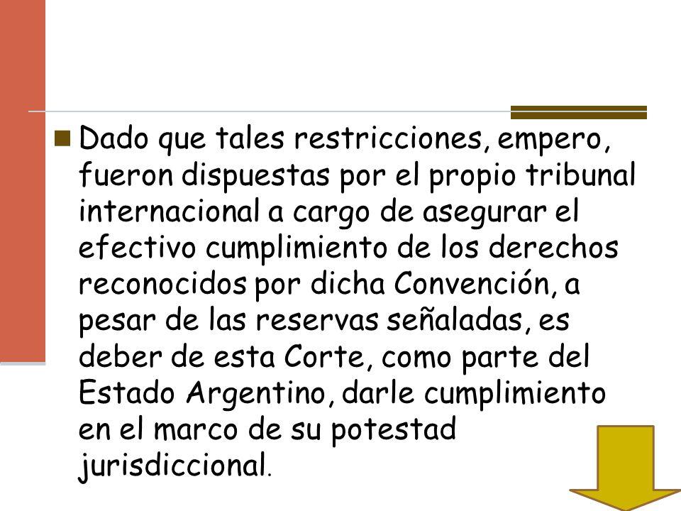 Dado que tales restricciones, empero, fueron dispuestas por el propio tribunal internacional a cargo de asegurar el efectivo cumplimiento de los derechos reconocidos por dicha Convención, a pesar de las reservas señaladas, es deber de esta Corte, como parte del Estado Argentino, darle cumplimiento en el marco de su potestad jurisdiccional.