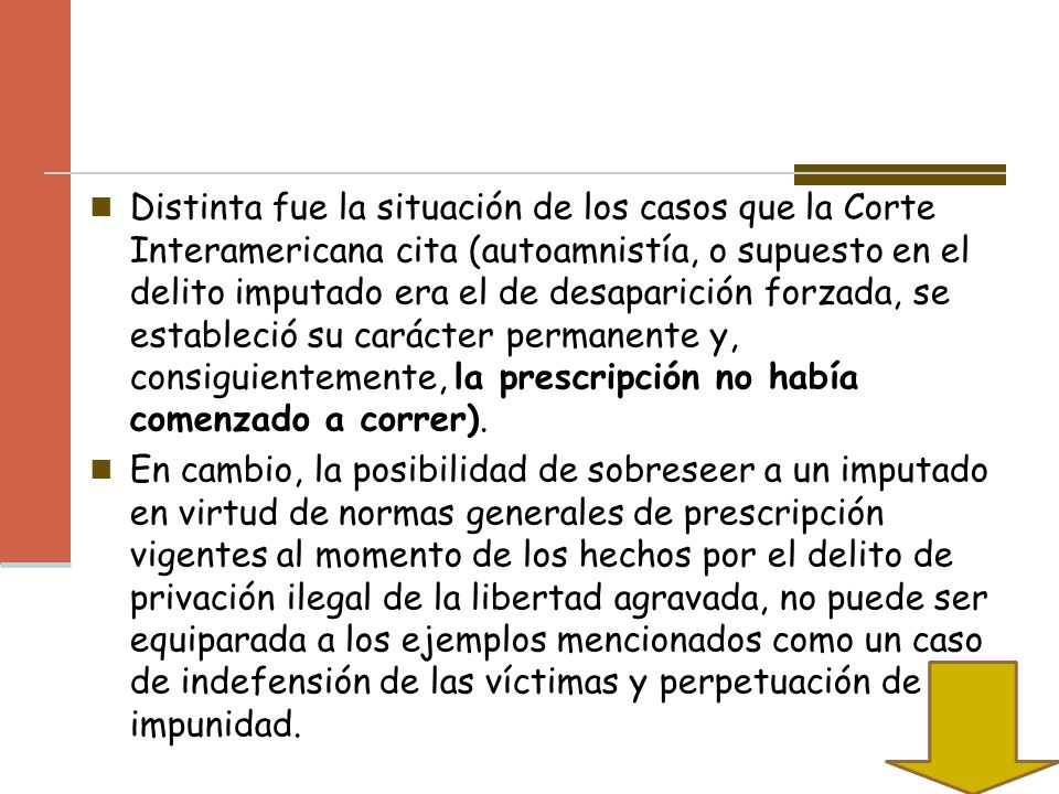 Distinta fue la situación de los casos que la Corte Interamericana cita (autoamnistía, o supuesto en el delito imputado era el de desaparición forzada, se estableció su carácter permanente y, consiguientemente, la prescripción no había comenzado a correr).