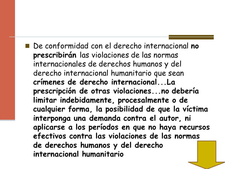 De conformidad con el derecho internacional no prescribirán las violaciones de las normas internacionales de derechos humanos y del derecho internacional humanitario que sean crímenes de derecho internacional...La prescripción de otras violaciones...no debería limitar indebidamente, procesalmente o de cualquier forma, la posibilidad de que la víctima interponga una demanda contra el autor, ni aplicarse a los períodos en que no haya recursos efectivos contra las violaciones de las normas de derechos humanos y del derecho internacional humanitario