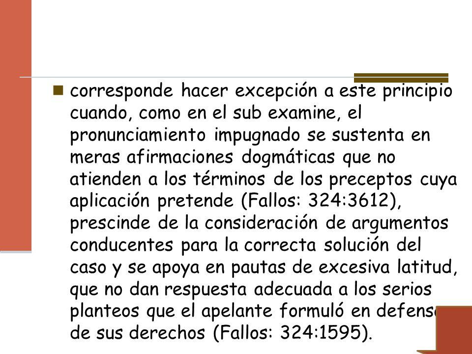 corresponde hacer excepción a este principio cuando, como en el sub examine, el pronunciamiento impugnado se sustenta en meras afirmaciones dogmáticas que no atienden a los términos de los preceptos cuya aplicación pretende (Fallos: 324:3612), prescinde de la consideración de argumentos conducentes para la correcta solución del caso y se apoya en pautas de excesiva latitud, que no dan respuesta adecuada a los serios planteos que el apelante formuló en defensa de sus derechos (Fallos: 324:1595).