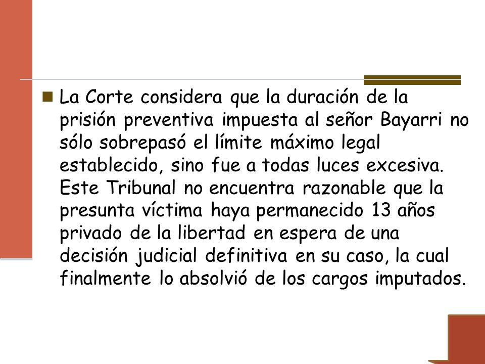 La Corte considera que la duración de la prisión preventiva impuesta al señor Bayarri no sólo sobrepasó el límite máximo legal establecido, sino fue a todas luces excesiva.
