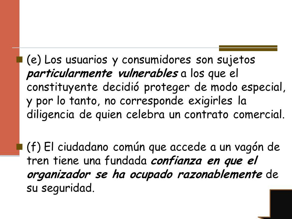 (e) Los usuarios y consumidores son sujetos particularmente vulnerables a los que el constituyente decidió proteger de modo especial, y por lo tanto, no corresponde exigirles la diligencia de quien celebra un contrato comercial.