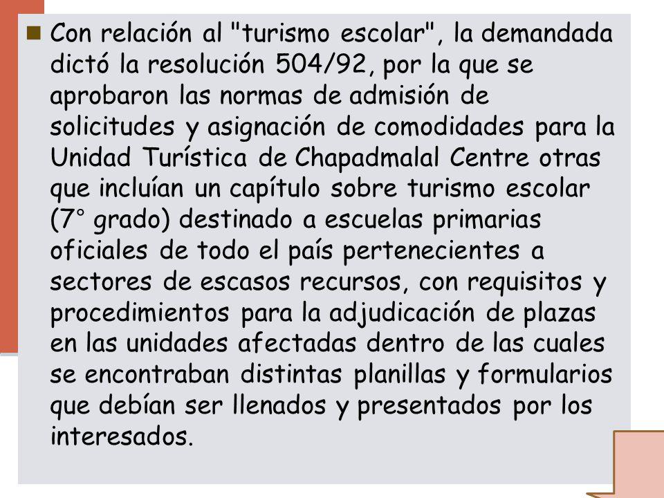 Con relación al turismo escolar , la demandada dictó la resolución 504/92, por la que se aprobaron las normas de admisión de solicitudes y asignación de comodidades para la Unidad Turística de Chapadmalal Centre otras que incluían un capítulo sobre turismo escolar (7° grado) destinado a escuelas primarias oficiales de todo el país pertenecientes a sectores de escasos recursos, con requisitos y procedimientos para la adjudicación de plazas en las unidades afectadas dentro de las cuales se encontraban distintas planillas y formularios que debían ser llenados y presentados por los interesados.