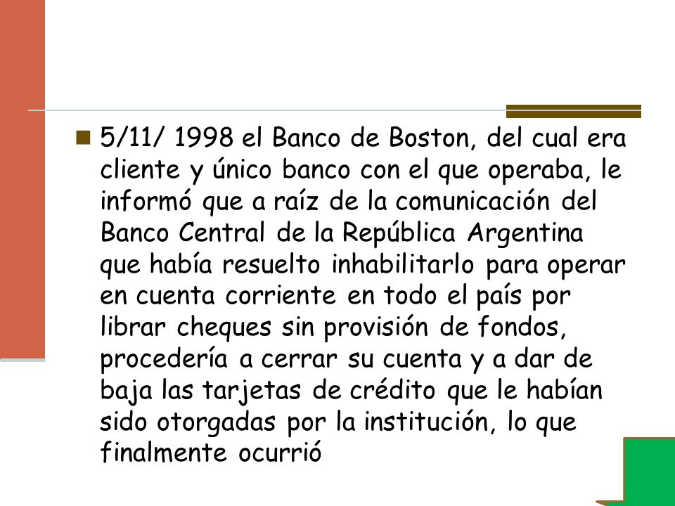 5/11/ 1998 el Banco de Boston, del cual era cliente y único banco con el que operaba, le informó que a raíz de la comunicación del Banco Central de la República Argentina que había resuelto inhabilitarlo para operar en cuenta corriente en todo el país por librar cheques sin provisión de fondos, procedería a cerrar su cuenta y a dar de baja las tarjetas de crédito que le habían sido otorgadas por la institución, lo que finalmente ocurrió
