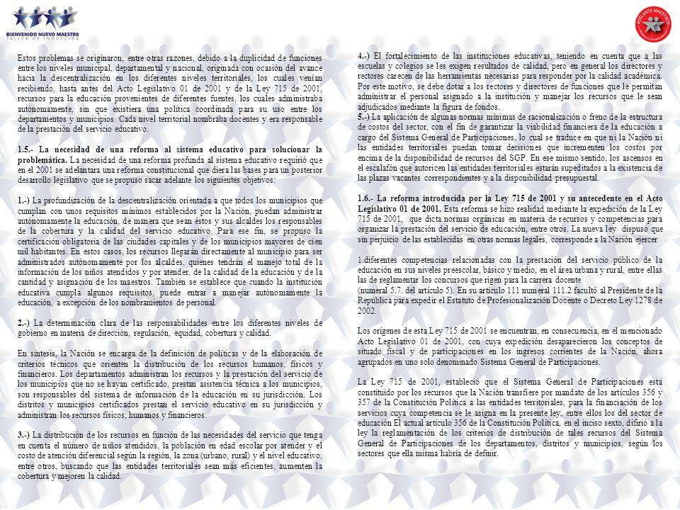 Estos problemas se originaron, entre otras razones, debido a la duplicidad de funciones entre los niveles municipal, departamental y nacional, originada con ocasión del avance hacia la descentralización en los diferentes niveles territoriales, los cuales venían recibiendo, hasta antes del Acto Legislativo 01 de 2001 y de la Ley 715 de 2001, recursos para la educación provenientes de diferentes fuentes, los cuales administraba autónomamente, sin que existiera una política coordinada para su uso entre los departamentos y municipios. Cada nivel territorial nombraba docentes y era responsable de la prestación del servicio educativo.