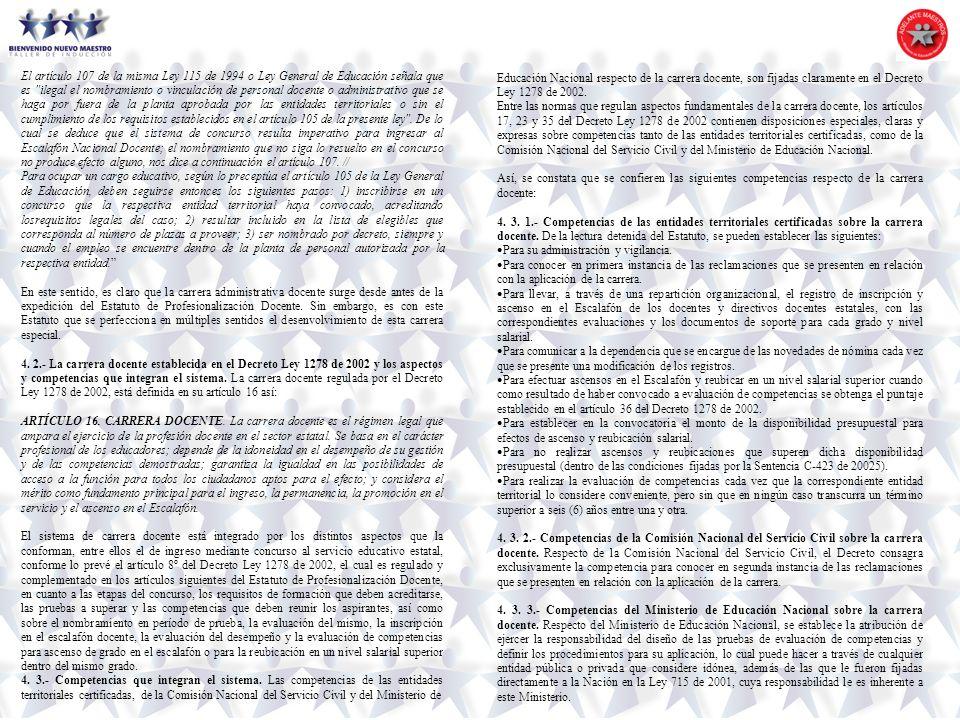 El artículo 107 de la misma Ley 115 de 1994 o Ley General de Educación señala que es ilegal el nombramiento o vinculación de personal docente o administrativo que se haga por fuera de la planta aprobada por las entidades territoriales o sin el cumplimiento de los requisitos establecidos en el artículo 105 de la presente ley . De lo cual se deduce que el sistema de concurso resulta imperativo para ingresar al Escalafón Nacional Docente; el nombramiento que no siga lo resuelto en el concurso no produce efecto alguno, nos dice a continuación el artículo 107. //