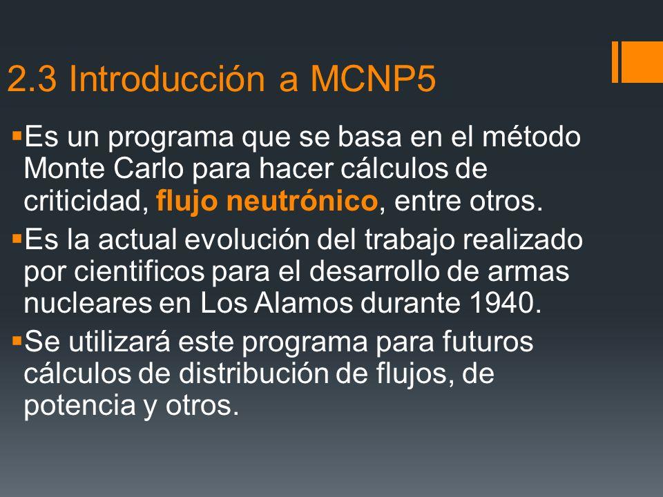 2.3 Introducción a MCNP5 Es un programa que se basa en el método Monte Carlo para hacer cálculos de criticidad, flujo neutrónico, entre otros.