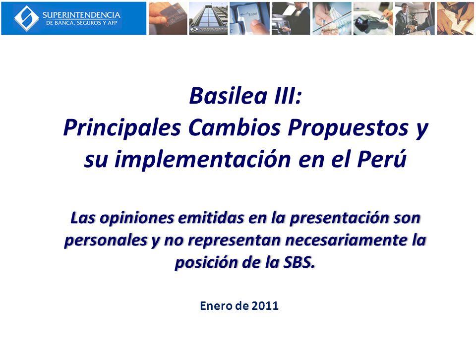 Basilea III: Principales Cambios Propuestos y su implementación en el Perú Las opiniones emitidas en la presentación son personales y no representan necesariamente la posición de la SBS.