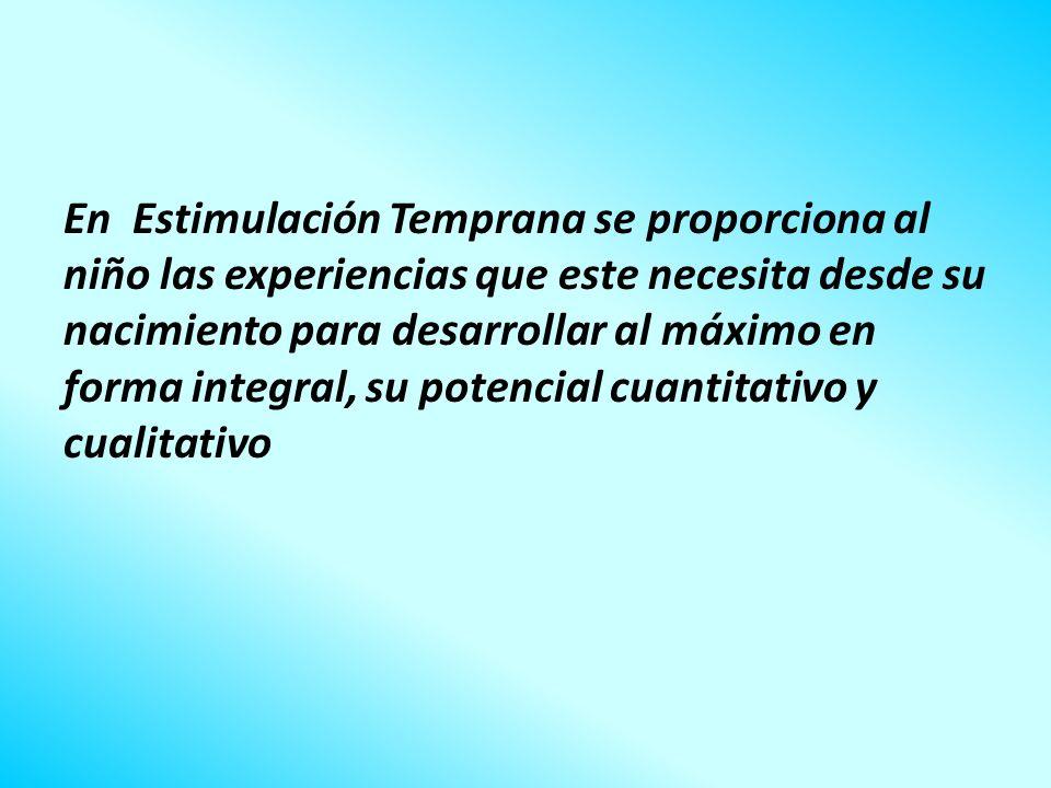 En Estimulación Temprana se proporciona al niño las experiencias que este necesita desde su nacimiento para desarrollar al máximo en forma integral, su potencial cuantitativo y cualitativo