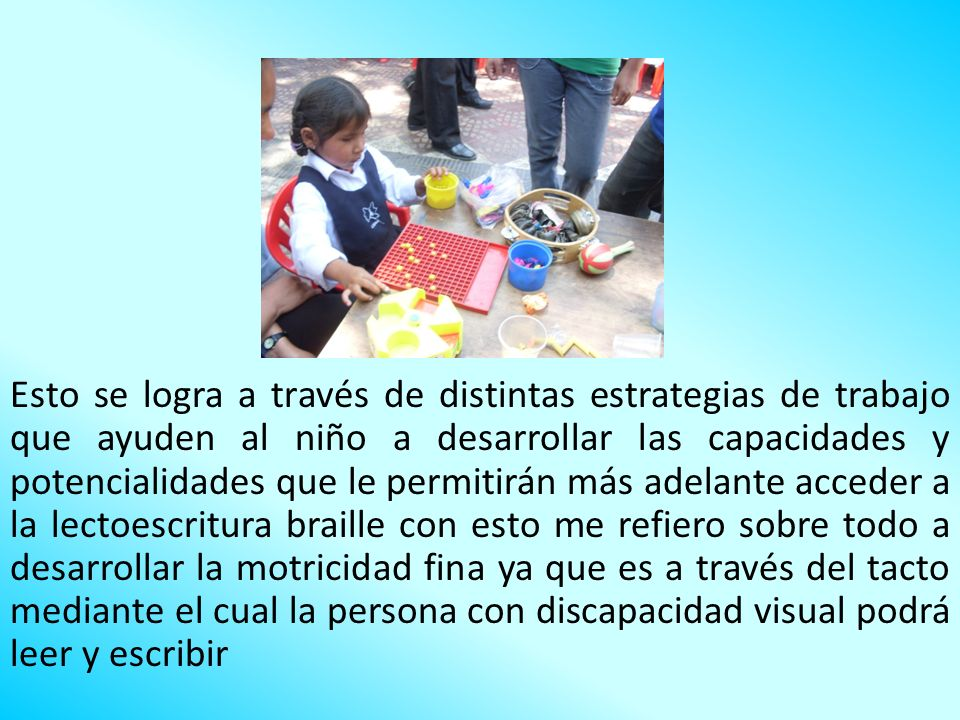 Esto se logra a través de distintas estrategias de trabajo que ayuden al niño a desarrollar las capacidades y potencialidades que le permitirán más adelante acceder a la lectoescritura braille con esto me refiero sobre todo a desarrollar la motricidad fina ya que es a través del tacto mediante el cual la persona con discapacidad visual podrá leer y escribir