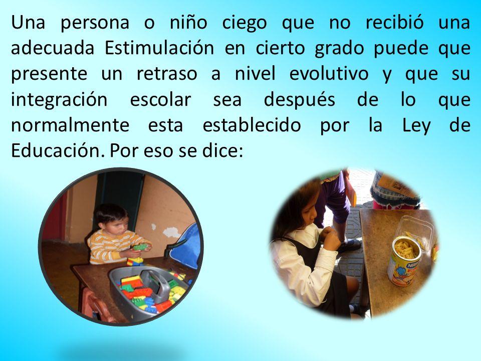 Una persona o niño ciego que no recibió una adecuada Estimulación en cierto grado puede que presente un retraso a nivel evolutivo y que su integración escolar sea después de lo que normalmente esta establecido por la Ley de Educación.