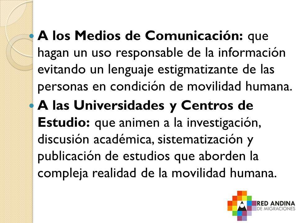 A los Medios de Comunicación: que hagan un uso responsable de la información evitando un lenguaje estigmatizante de las personas en condición de movilidad humana.