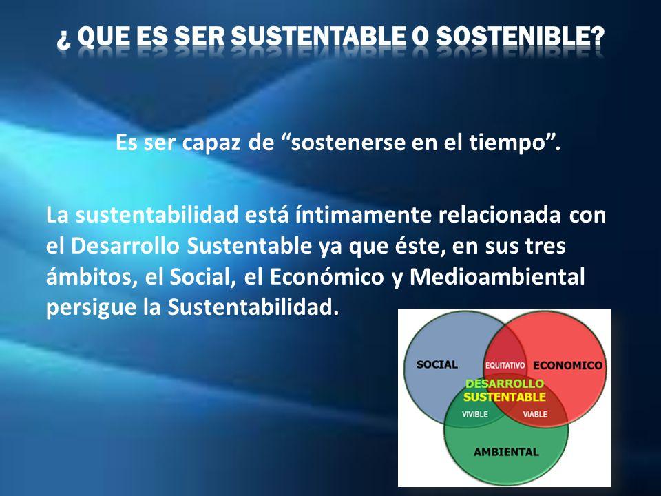 ¿ Que es ser Sustentable o Sostenible