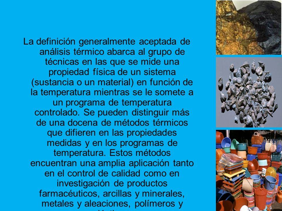 La definición generalmente aceptada de análisis térmico abarca al grupo de técnicas en las que se mide una propiedad física de un sistema (sustancia o un material) en función de la temperatura mientras se le somete a un programa de temperatura controlado.