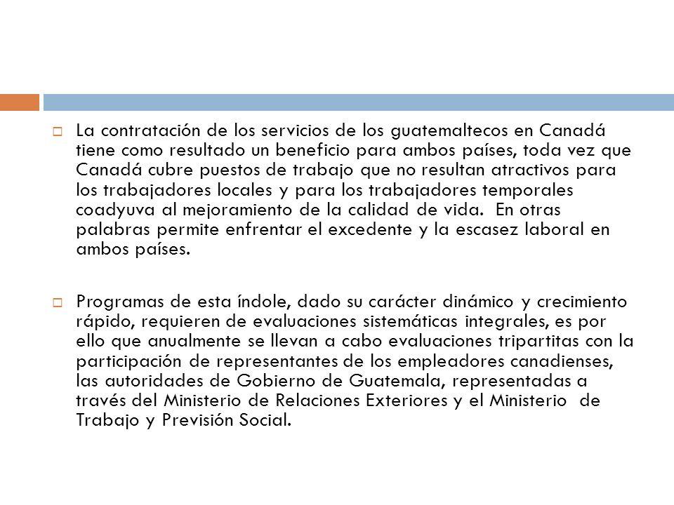 La contratación de los servicios de los guatemaltecos en Canadá tiene como resultado un beneficio para ambos países, toda vez que Canadá cubre puestos de trabajo que no resultan atractivos para los trabajadores locales y para los trabajadores temporales coadyuva al mejoramiento de la calidad de vida. En otras palabras permite enfrentar el excedente y la escasez laboral en ambos países.