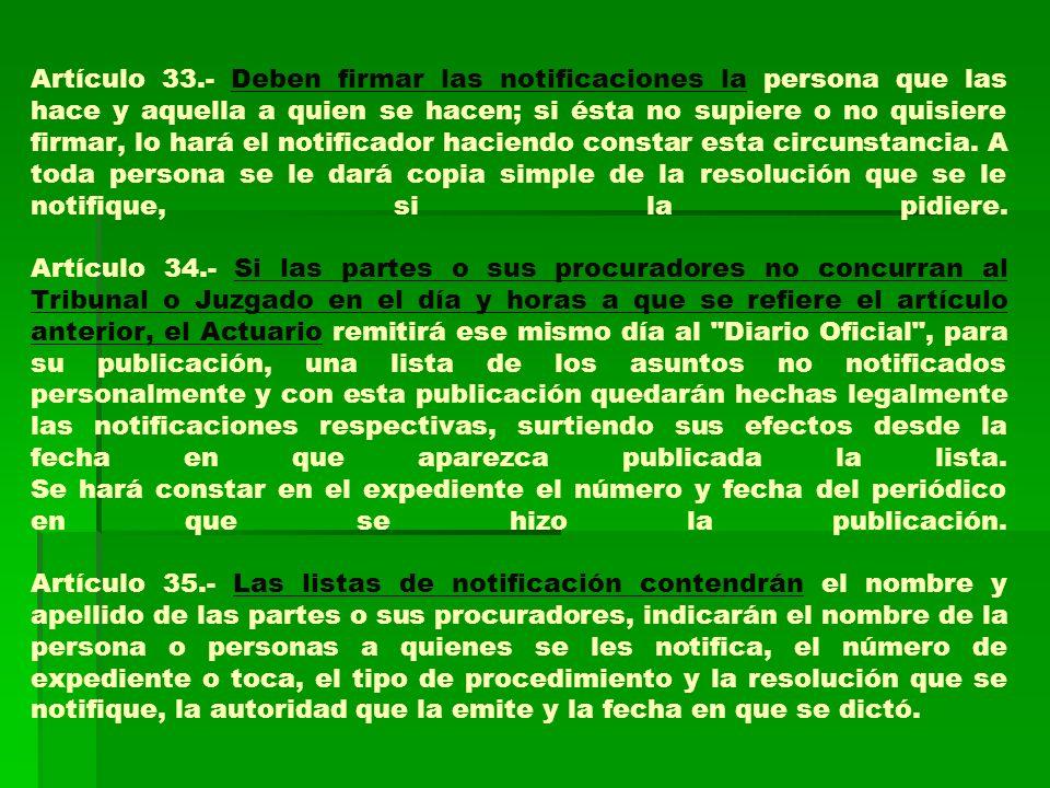 Artículo 33.- Deben firmar las notificaciones la persona que las hace y aquella a quien se hacen; si ésta no supiere o no quisiere firmar, lo hará el notificador haciendo constar esta circunstancia.