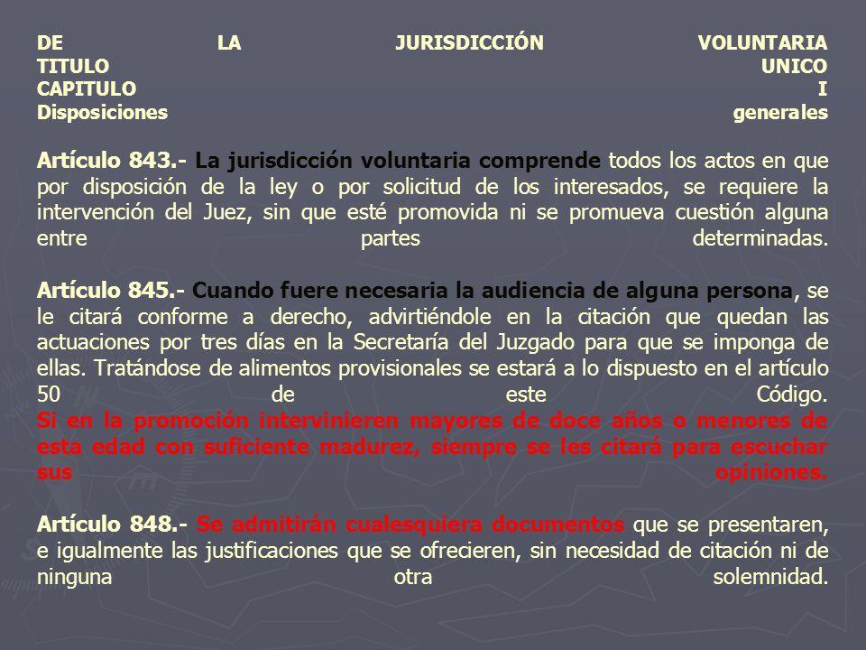 DE LA JURISDICCIÓN VOLUNTARIA TITULO UNICO CAPITULO I Disposiciones generales Artículo 843.- La jurisdicción voluntaria comprende todos los actos en que por disposición de la ley o por solicitud de los interesados, se requiere la intervención del Juez, sin que esté promovida ni se promueva cuestión alguna entre partes determinadas.