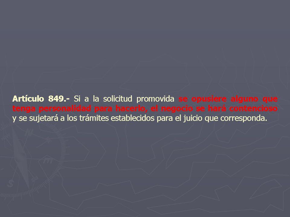 Artículo 849.- Si a la solicitud promovida se opusiere alguno que tenga personalidad para hacerlo, el negocio se hará contencioso y se sujetará a los trámites establecidos para el juicio que corresponda.