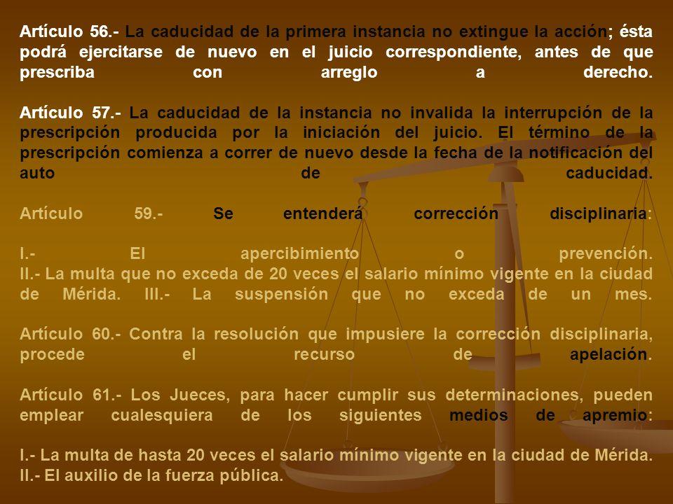 Artículo 56.- La caducidad de la primera instancia no extingue la acción; ésta podrá ejercitarse de nuevo en el juicio correspondiente, antes de que prescriba con arreglo a derecho.