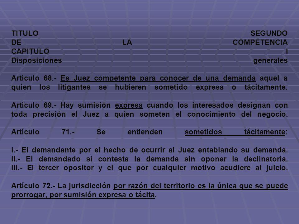 TITULO SEGUNDO DE LA COMPETENCIA CAPITULO I Disposiciones generales Artículo 68.- Es Juez competente para conocer de una demanda aquel a quien los litigantes se hubieren sometido expresa o tácitamente.