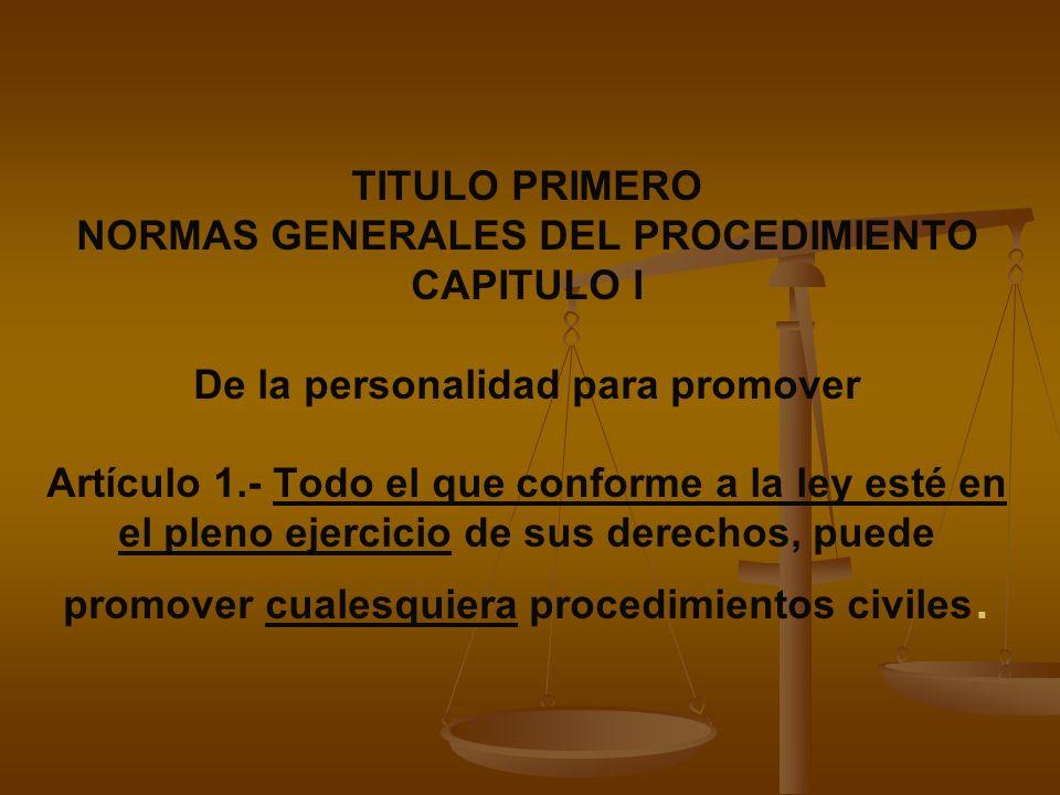 TITULO PRIMERO NORMAS GENERALES DEL PROCEDIMIENTO CAPITULO I De la personalidad para promover Artículo 1.- Todo el que conforme a la ley esté en el pleno ejercicio de sus derechos, puede promover cualesquiera procedimientos civiles.