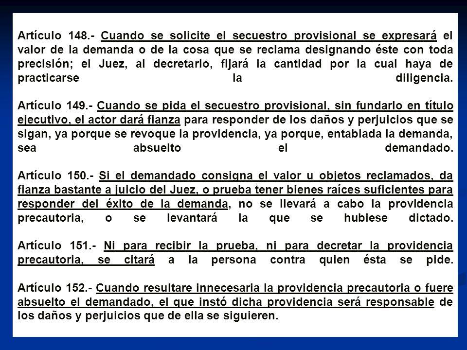 Artículo 148.- Cuando se solicite el secuestro provisional se expresará el valor de la demanda o de la cosa que se reclama designando éste con toda precisión; el Juez, al decretarlo, fijará la cantidad por la cual haya de practicarse la diligencia.