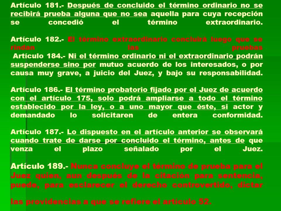 Artículo 181.- Después de concluido el término ordinario no se recibirá prueba alguna que no sea aquella para cuya recepción se concedió el término extraordinario.