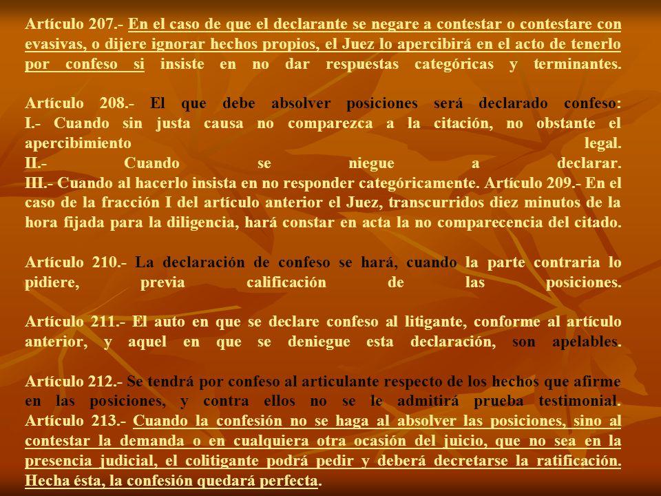 Artículo 207.- En el caso de que el declarante se negare a contestar o contestare con evasivas, o dijere ignorar hechos propios, el Juez lo apercibirá en el acto de tenerlo por confeso si insiste en no dar respuestas categóricas y terminantes.