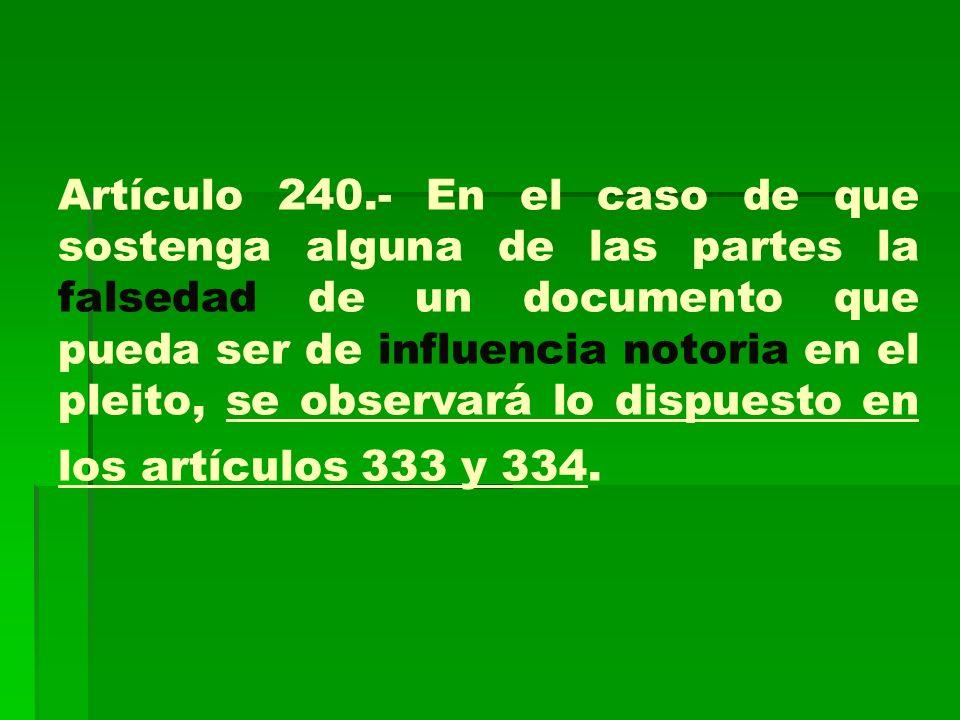 Artículo 240.- En el caso de que sostenga alguna de las partes la falsedad de un documento que pueda ser de influencia notoria en el pleito, se observará lo dispuesto en los artículos 333 y 334.