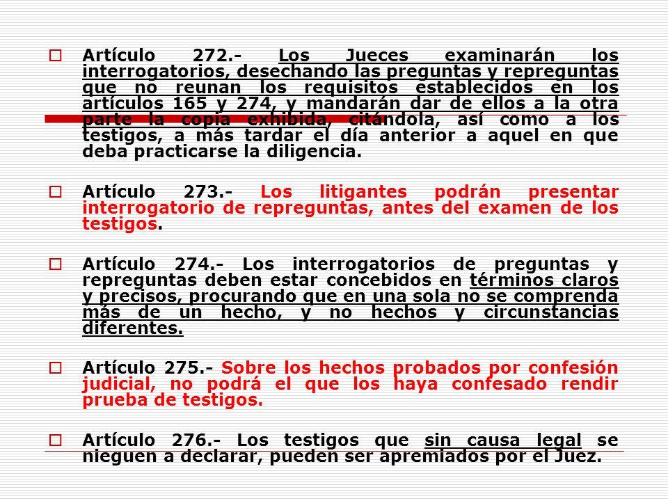 Artículo 272.- Los Jueces examinarán los interrogatorios, desechando las preguntas y repreguntas que no reunan los requisitos establecidos en los artículos 165 y 274, y mandarán dar de ellos a la otra parte la copia exhibida, citándola, así como a los testigos, a más tardar el día anterior a aquel en que deba practicarse la diligencia.