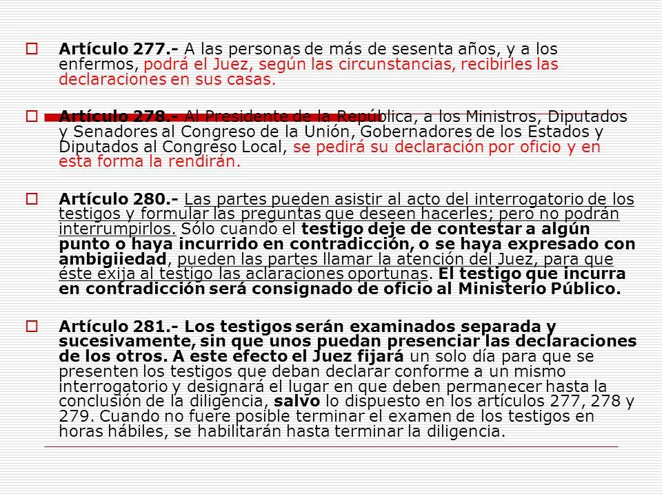 Artículo 277.- A las personas de más de sesenta años, y a los enfermos, podrá el Juez, según las circunstancias, recibirles las declaraciones en sus casas.