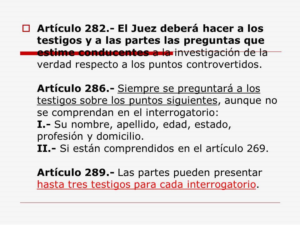 Artículo 282.- El Juez deberá hacer a los testigos y a las partes las preguntas que estime conducentes a la investigación de la verdad respecto a los puntos controvertidos.