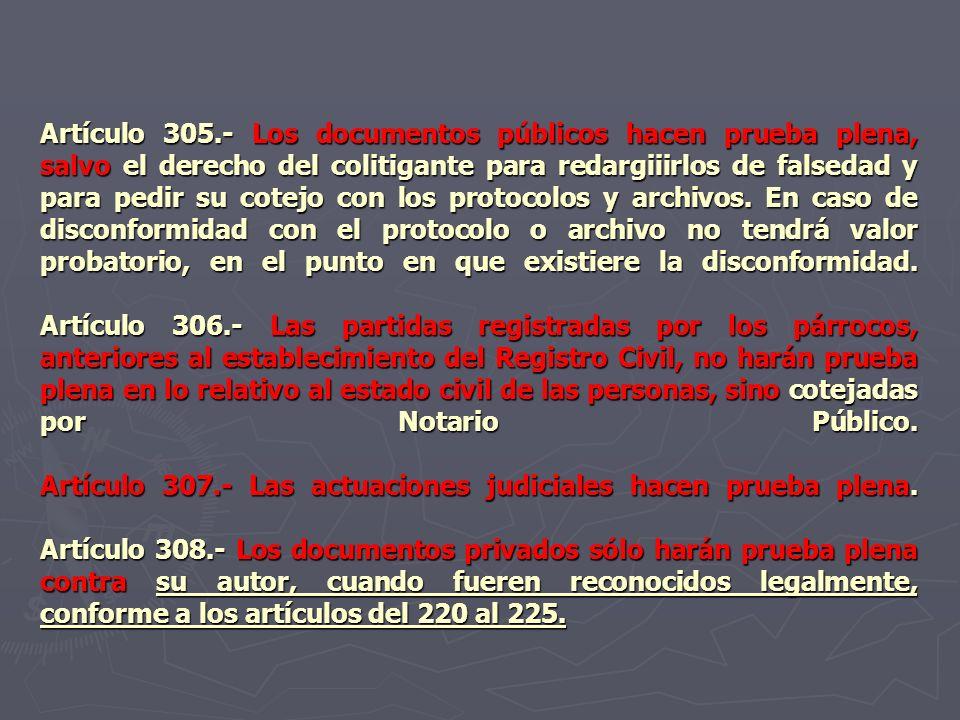 Artículo 305.- Los documentos públicos hacen prueba plena, salvo el derecho del colitigante para redargiiirlos de falsedad y para pedir su cotejo con los protocolos y archivos.
