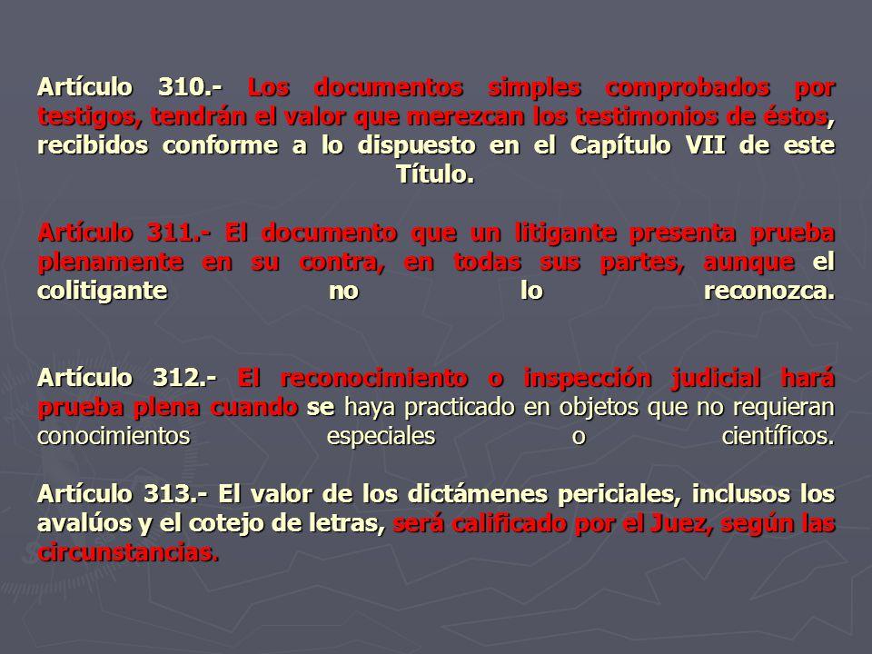 Artículo 310.- Los documentos simples comprobados por testigos, tendrán el valor que merezcan los testimonios de éstos, recibidos conforme a lo dispuesto en el Capítulo VII de este Título.