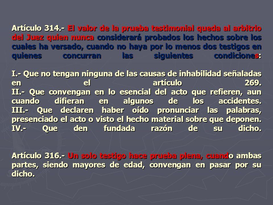 Artículo 314.- El valor de la prueba testimonial queda al arbitrio del Juez quien nunca considerará probados los hechos sobre los cuales ha versado, cuando no haya por lo menos dos testigos en quienes concurran las siguientes condiciones: I.- Que no tengan ninguna de las causas de inhabilidad señaladas en el artículo 269.