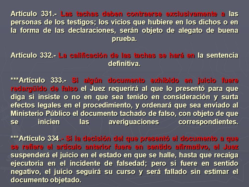 Artículo 331.- Las tachas deben contraerse exclusivamente a las personas de los testigos; los vicios que hubiere en los dichos o en la forma de las declaraciones, serán objeto de alegato de buena prueba.