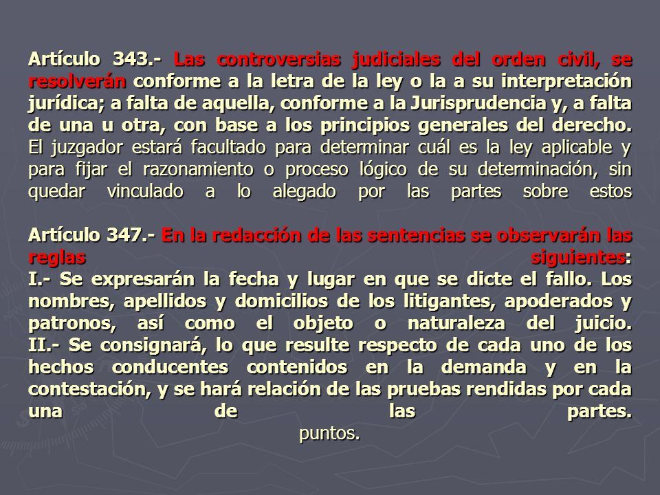 Artículo 343.- Las controversias judiciales del orden civil, se resolverán conforme a la letra de la ley o la a su interpretación jurídica; a falta de aquella, conforme a la Jurisprudencia y, a falta de una u otra, con base a los principios generales del derecho.