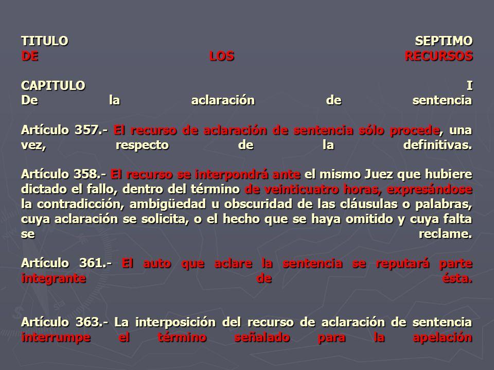 TITULO SEPTIMO DE LOS RECURSOS CAPITULO I De la aclaración de sentencia Artículo 357.- El recurso de aclaración de sentencia sólo procede, una vez, respecto de la definitivas.