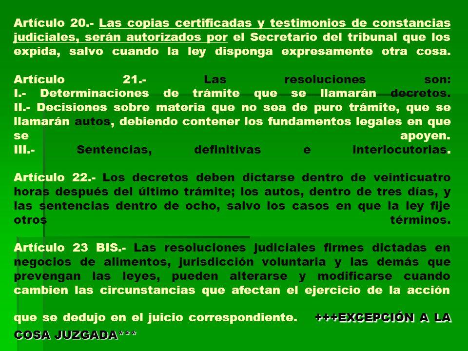 Artículo 20.- Las copias certificadas y testimonios de constancias judiciales, serán autorizados por el Secretario del tribunal que los expida, salvo cuando la ley disponga expresamente otra cosa.