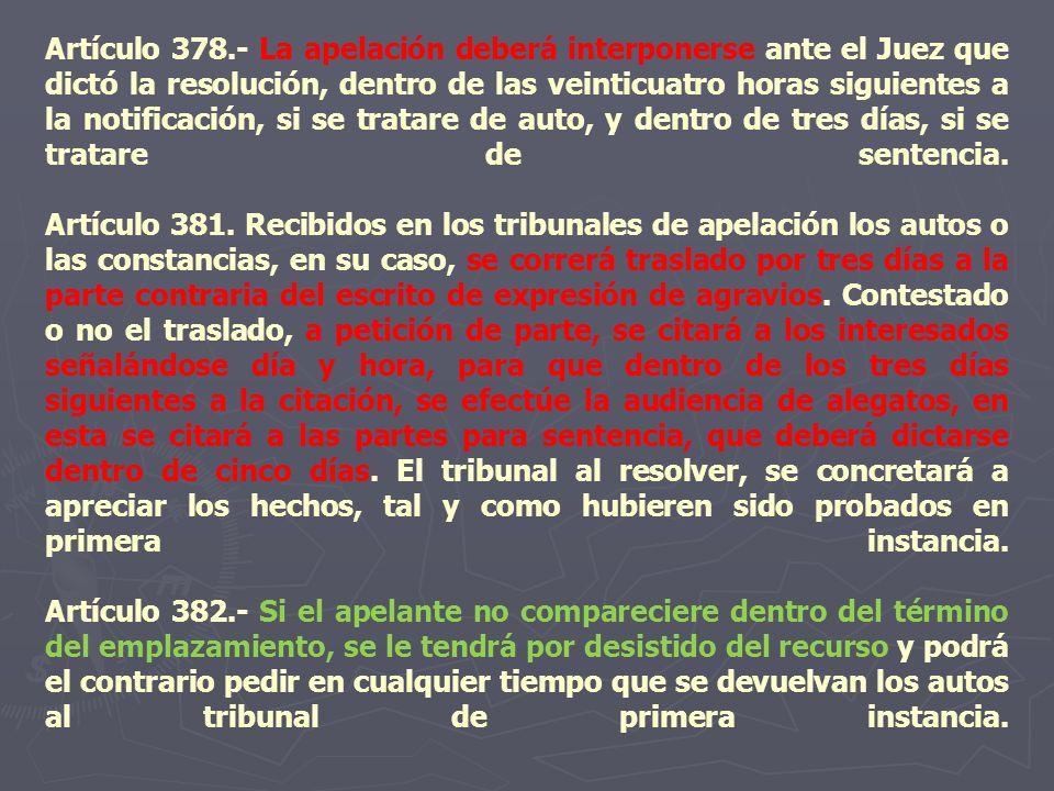 Artículo 378.- La apelación deberá interponerse ante el Juez que dictó la resolución, dentro de las veinticuatro horas siguientes a la notificación, si se tratare de auto, y dentro de tres días, si se tratare de sentencia.