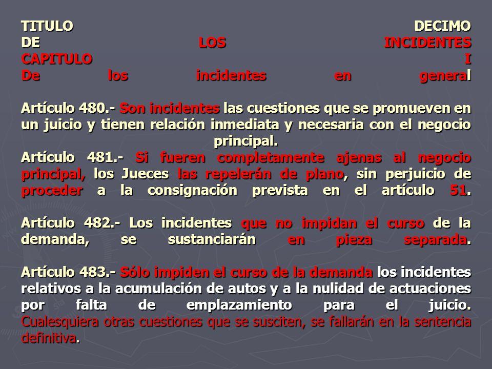 TITULO DECIMO DE LOS INCIDENTES CAPITULO I De los incidentes en general Artículo 480.- Son incidentes las cuestiones que se promueven en un juicio y tienen relación inmediata y necesaria con el negocio principal.
