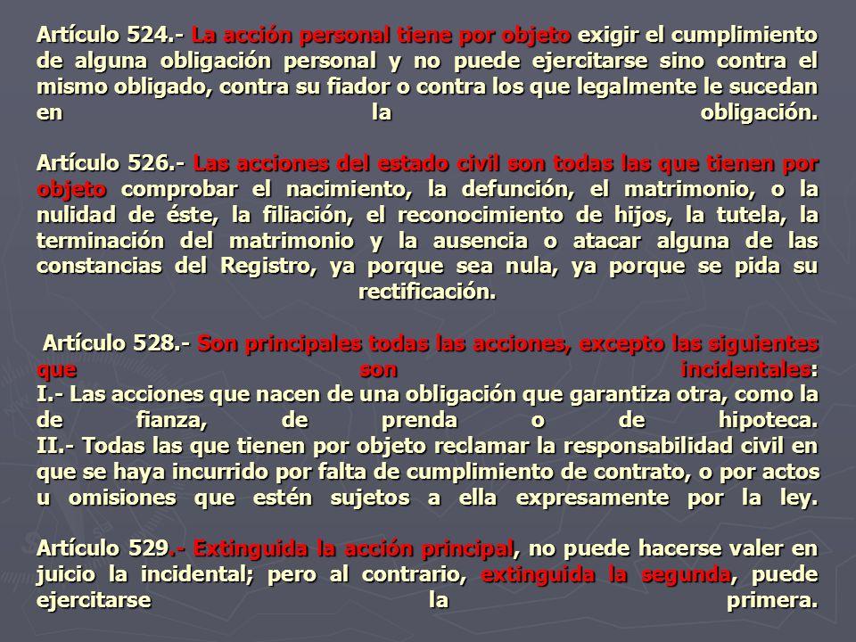 Artículo 524.- La acción personal tiene por objeto exigir el cumplimiento de alguna obligación personal y no puede ejercitarse sino contra el mismo obligado, contra su fiador o contra los que legalmente le sucedan en la obligación.