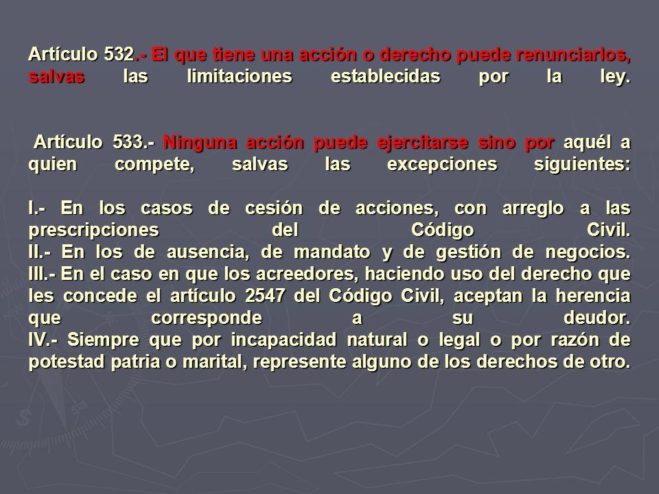 Artículo 532.- El que tiene una acción o derecho puede renunciarlos, salvas las limitaciones establecidas por la ley.